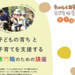 【夏季集中講座】0.1.2.3才〈子どもの育ち〉と〈子育て〉を支援する 専門職のための講座